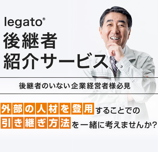 legato®後継者後継者紹介サービス。後継者のいない企業経営者様必見。外部の人材を登用することでの引き継ぎ方法を一緒に考えませんか?