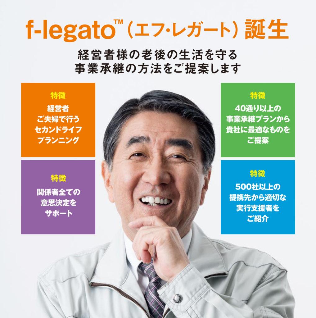 flegato® -エフレガート-誕生 経営者様の老後の生活を守る経営承継の方法をご提案します。特徴1・経営者ご夫婦で行うセカンドライフプランニング/特徴2・関係者全ての意思決定をサポート/特徴3・40通り以上の事業承継プランから貴社に適切なものをご提案/特徴4・500社以上の提携先から適切な実行支援者をご紹介